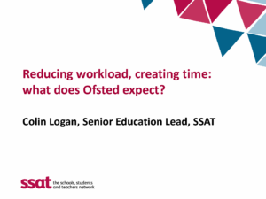 First page - Reducing workload, creating time: what does Ofsted expect? Colin Logan, Senior Education Lead, SSAT