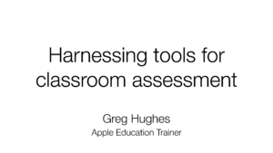 First page - Harnessing tools for classroom assessment, Greg Hughes, Apple Education Trainer
