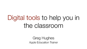 First page - Digital tools to help you in the classroom, Greg Hughes, Apple Education Trainer