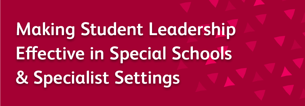 Making student leadership effective in special schools and specialist settings
