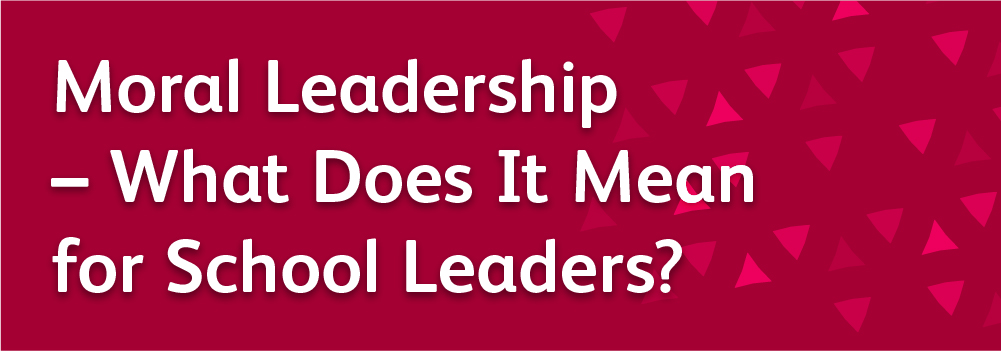 Moral Leadership – What Does It Mean for School Leaders?
